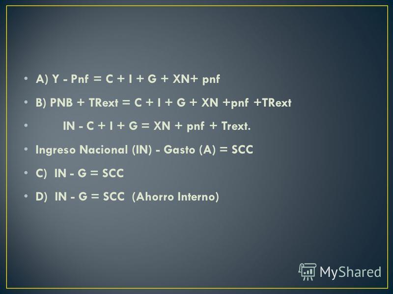 A) Y - Pnf = C + I + G + XN+ pnf B) PNB + TRext = C + I + G + XN +pnf +TRext IN - C + I + G = XN + pnf + Trext. Ingreso Nacional (IN) - Gasto (A) = SCC C) IN - G = SCC D) IN - G = SCC (Ahorro Interno)