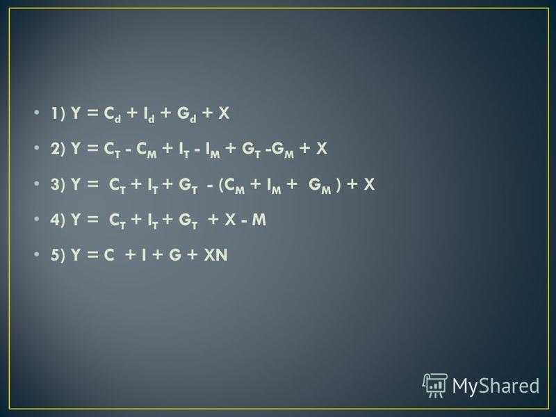 1) Y = C d + I d + G d + X 2) Y = C T - C M + I T - I M + G T -G M + X 3) Y = C T + I T + G T - (C M + I M + G M ) + X 4) Y = C T + I T + G T + X - M 5) Y = C + I + G + XN