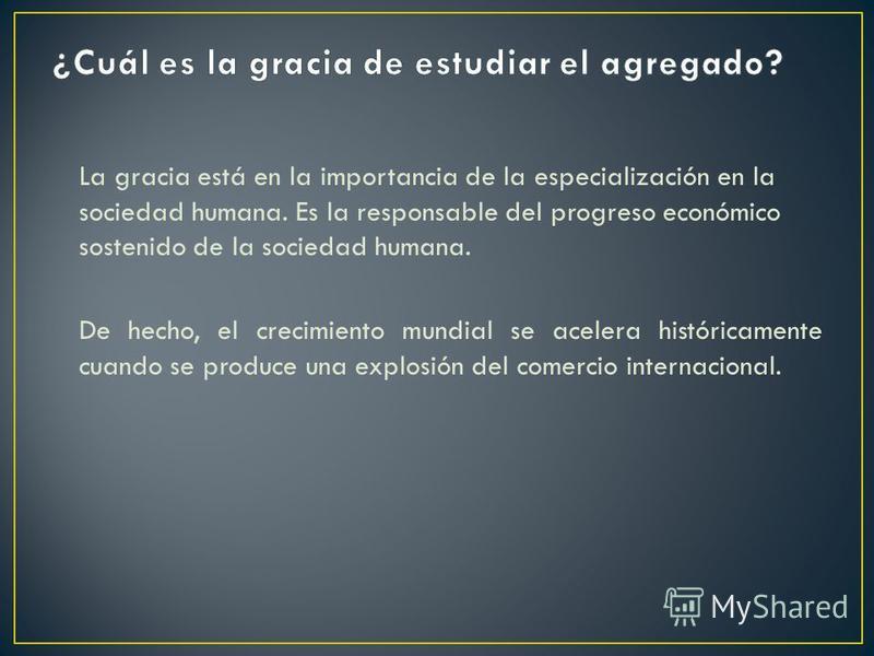La gracia está en la importancia de la especialización en la sociedad humana. Es la responsable del progreso económico sostenido de la sociedad humana. De hecho, el crecimiento mundial se acelera históricamente cuando se produce una explosión del com