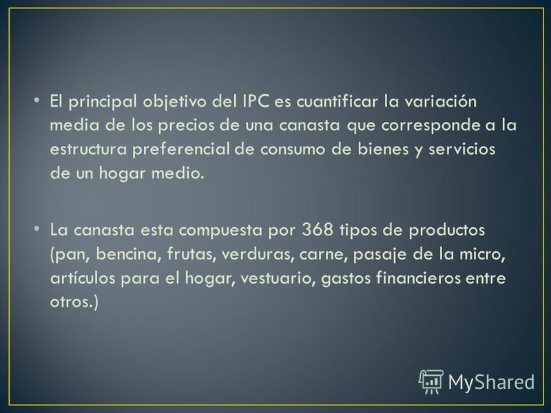 El principal objetivo del IPC es cuantificar la variación media de los precios de una canasta que corresponde a la estructura preferencial de consumo de bienes y servicios de un hogar medio. La canasta esta compuesta por 368 tipos de productos (pan,