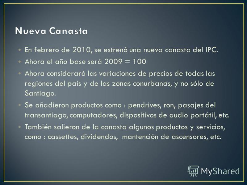 En febrero de 2010, se estrenó una nueva canasta del IPC. Ahora el año base será 2009 = 100 Ahora considerará las variaciones de precios de todas las regiones del país y de las zonas conurbanas, y no sólo de Santiago. Se añadieron productos como : pe