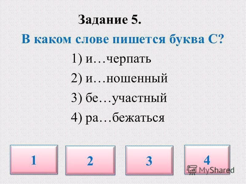 Задание 5. В каком слове пишется буква С? 1) и…черпать 2) и…ношенный 3) бе…участный 4) ра…бежаться 1 1 2 2 3 3 4 4