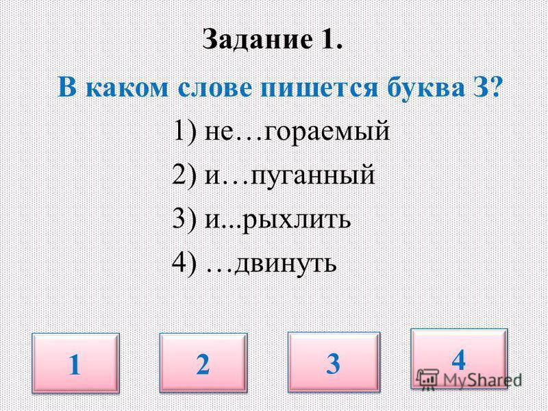 Задание 1. В каком слове пишется буква З? 1) не…сгораемый 2) и…пуганный 3) и...рыхлить 4) …двинуть 1 1 2 2 3 3 4 4