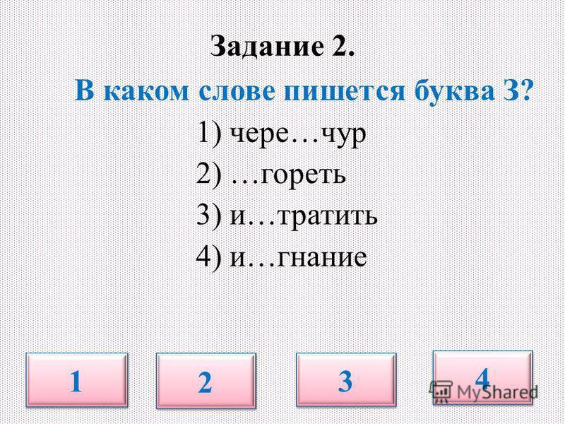 В каком слове пишется буква З? 1) черезз…чур 2) …гореть 3) и…тратить 4) и…знание 1 1 2 2 3 3 4 4 Задание 2.