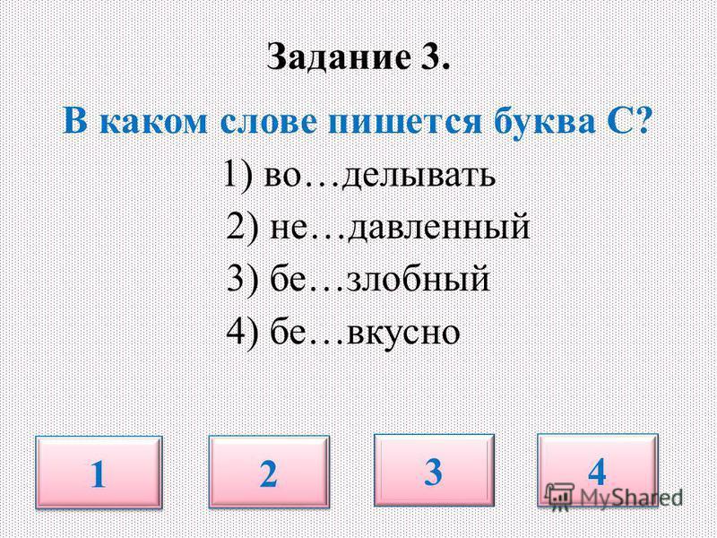 Задание 3. В каком слове пишется буква С? 1) во…делывать 2) не…давленный 3) бе…злобный 4) бе…вкусно 1 1 2 2 3 4 4