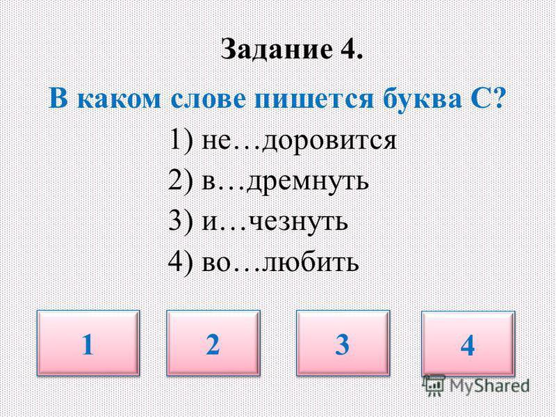 Задание 4. В каком слове пишется буква С? 1) не…зззздоровится 2) в…дремнуть 3) и…чезнуть 4) во…любить 1 1 2 2 3 3 4 4