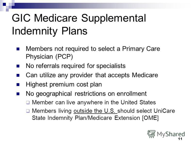 11 GIC Medicare Supplemental Indemnity Plans Members not required to select a Primary Care Physician (PCP) No referrals required for specialists Can utilize any provider that accepts Medicare Highest premium cost plan No geographical restrictions on