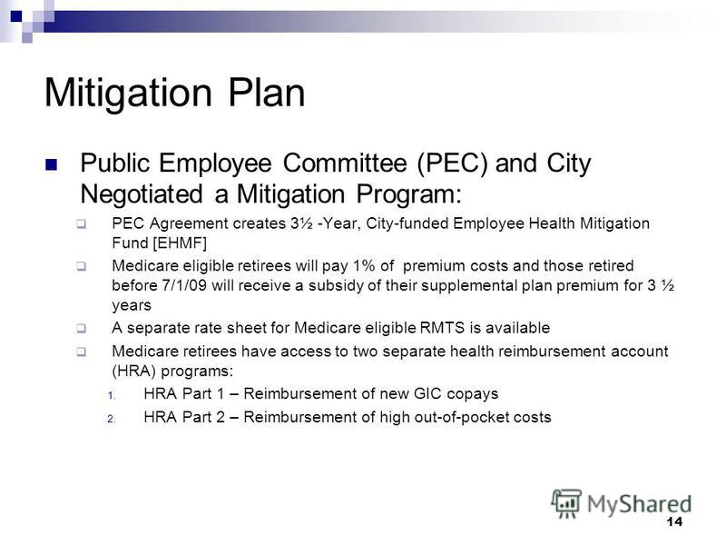 Mitigation Plan Public Employee Committee (PEC) and City Negotiated a Mitigation Program: PEC Agreement creates 3½ -Year, City-funded Employee Health Mitigation Fund [EHMF] Medicare eligible retirees will pay 1% of premium costs and those retired bef