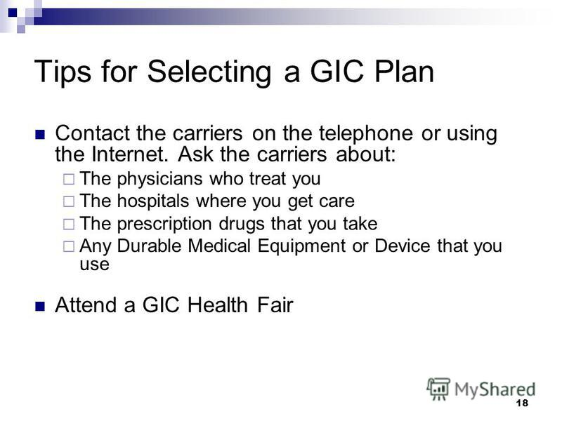 Tips for Selecting a GIC Plan Contact the carriers on the telephone or using the Internet. Ask the carriers about: The physicians who treat you The hospitals where you get care The prescription drugs that you take Any Durable Medical Equipment or Dev