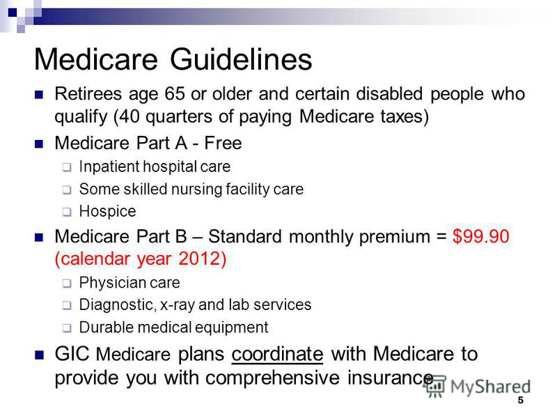Medicare Guidelines Retirees age 65 or older and certain disabled people who qualify (40 quarters of paying Medicare taxes) Medicare Part A - Free Inpatient hospital care Some skilled nursing facility care Hospice Medicare Part B – Standard monthly p