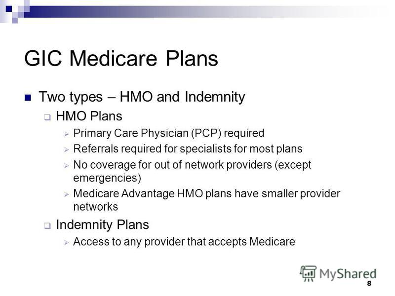 8 GIC Medicare Plans Two types – HMO and Indemnity HMO Plans Primary Care Physician (PCP) required Referrals required for specialists for most plans No coverage for out of network providers (except emergencies) Medicare Advantage HMO plans have small