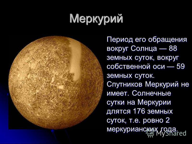 Меркурий Период его обращения вокруг Солнца 88 земных суток, вокруг собственной оси 59 земных суток. Спутников Меркурий не имеет. Солнечные сутки на Меркурии длятся 176 земных суток, т.е. ровно 2 меркурианских года. Период его обращения вокруг Солнца