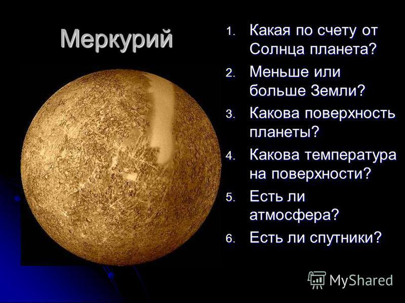 Меркурий 1. Какая по счету от Солнца планета? 2. Меньше или больше Земли? 3. Какова поверхность планеты? 4. Какова температура на поверхности? 5. Есть ли атмосфера? 6. Есть ли спутники?