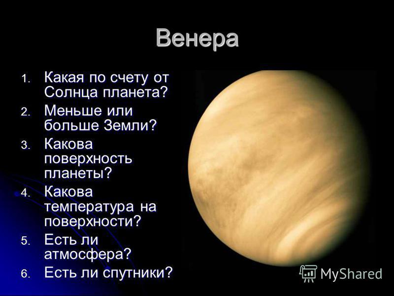 Венера 1. Какая по счету от Солнца планета? 2. Меньше или больше Земли? 3. Какова поверхность планеты? 4. Какова температура на поверхности? 5. Есть ли атмосфера? 6. Есть ли спутники?
