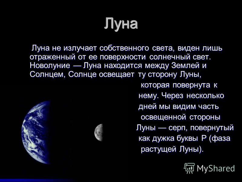 Луна Луна не излучает собственного света, виден лишь отраженный от ее поверхности солнечный свет. Новолуние Луна находится между Землей и Солнцем, Солнце освещает ту сторону Луны, Луна не излучает собственного света, виден лишь отраженный от ее повер