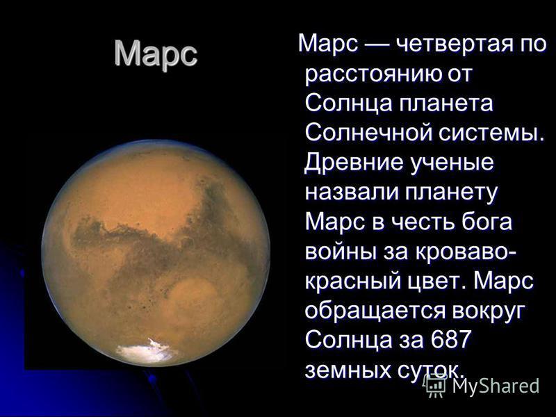 Марс Марс четвертая по расстоянию от Солнца планета Солнечной системы. Древние ученые назвали планету Марс в честь бога войны за кроваво- красный цвет. Марс обращается вокруг Солнца за 687 земных суток. Марс четвертая по расстоянию от Солнца планета