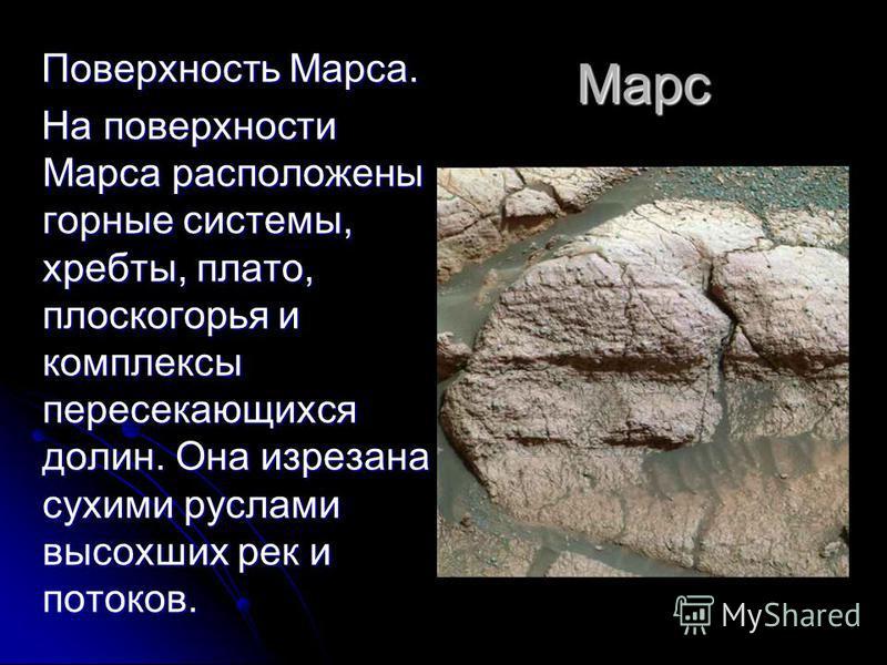 Марс Поверхность Марса. Поверхность Марса. На поверхности Марса расположены горные системы, хребты, плато, плоскогорья и комплексы пересекающихся долин. Она изрезана сухими руслами высохших рек и потоков. На поверхности Марса расположены горные систе