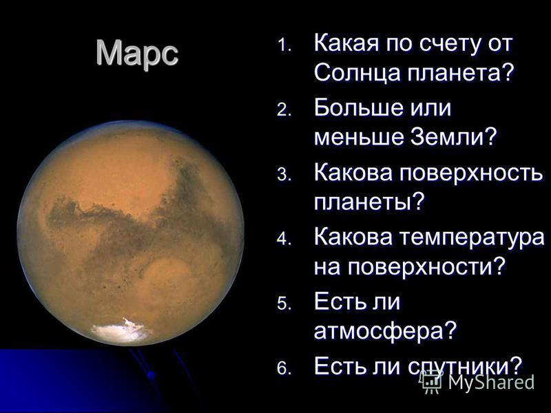 Марс 1. Какая по счету от Солнца планета? 2. Больше или меньше Земли? 3. Какова поверхность планеты? 4. Какова температура на поверхности? 5. Есть ли атмосфера? 6. Есть ли спутники?