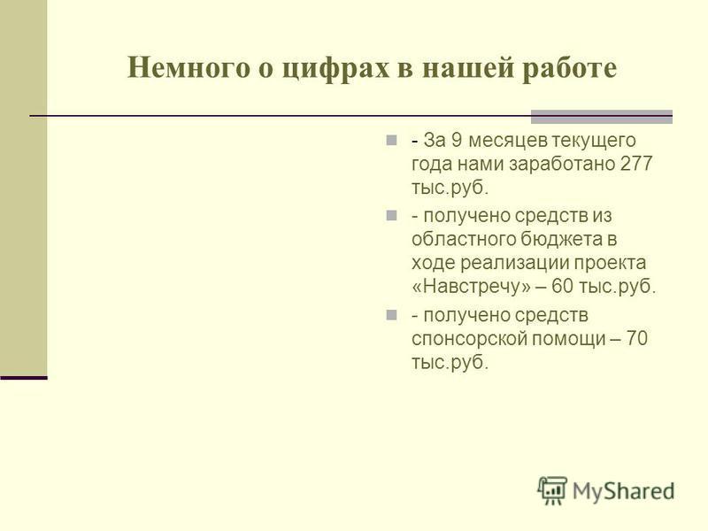 Немного о цифрах в нашей работе - За 9 месяцев текущего года нами заработано 277 тыс.руб. - получено средств из областного бюджета в ходе реализации проекта «Навстречу» – 60 тыс.руб. - получено средств спонсорской помощи – 70 тыс.руб.