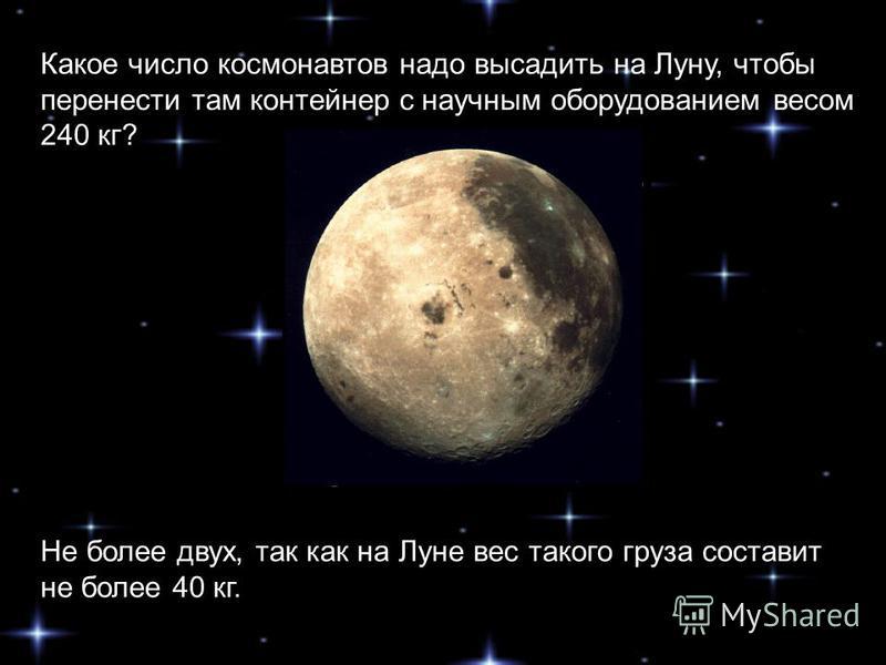 Какое число космонавтов надо высадить на Луну, чтобы перенести там контейнер с научным оборудованием весом 240 кг? Не более двух, так как на Луне вес такого груза составит не более 40 кг.