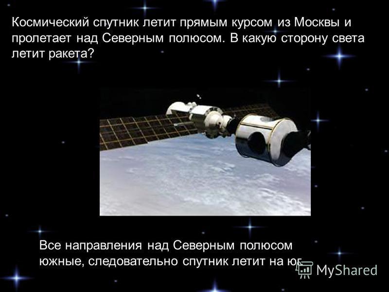Космический спутник летит прямым курсом из Москвы и пролетает над Северным полюсом. В какую сторону света летит ракета? Все направления над Северным полюсом южные, следовательно спутник летит на юг.