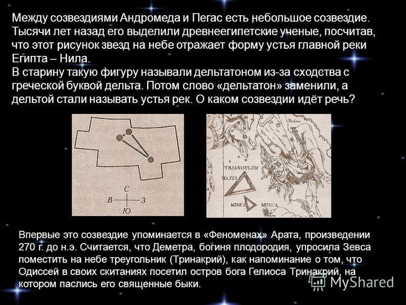 Между созвездиями Андромеда и Пегас есть небольшое созвездие. Тысячи лет назад его выделили древнеегипетские ученые, посчитав, что этот рисунок звезд на небе отражает форму устья главной реки Египта – Нила. В старину такую фигуру называли дельта тоно