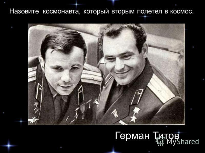 Назовите космонавта, который вторым полетел в космос. Герман Титов