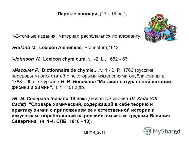 МПХИ_201116 1-2-томные издания, материал располагался по алфавиту: Ruland М, Lexicon Alchemiae, Francofurti,1612; Jоhnson W., Lexicon chymicum, v.1-2, L., 1652 - 53; Масquеr Р., Dictionnaire de chymie..., v. 1 - 2, Р., 1766 (русские переводы многих с