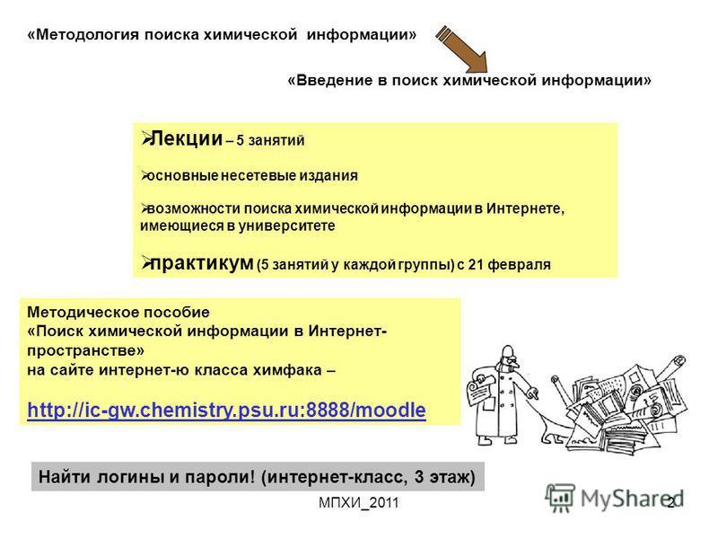 МПХИ_20112 «Методология поиска химической информации» «Введение в поиск химической информации» Лекции – 5 занятий основные несетевые издания возможности поиска химической информации в Интернете, имеющиеся в университете практикум (5 занятий у каждой