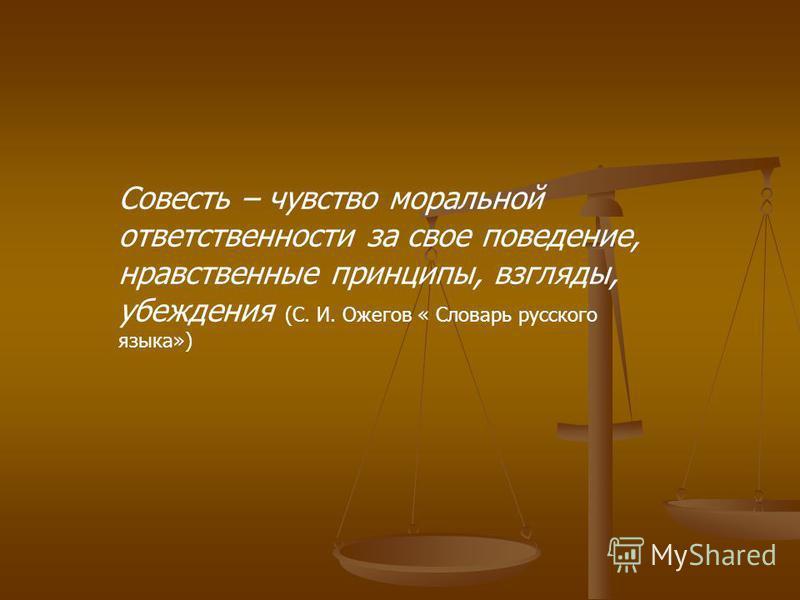 Совесть – чувство моральной ответственности за свое поведение, нравственные принципы, взгляды, убеждения (С. И. Ожегов « Словарь русского языка»)