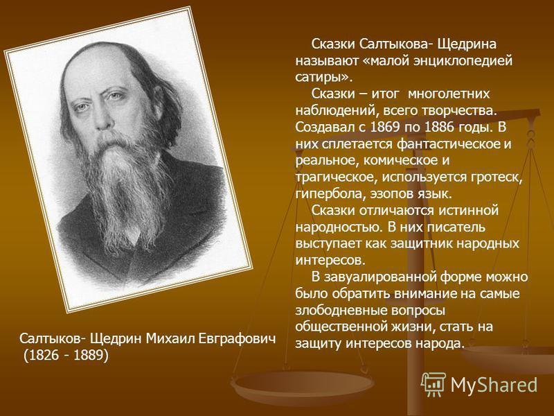 Сказки Салтыкова- Щедрина называют «малой энциклопедией сатиры». Сказки – итог многолетних наблюдений, всего творчества. Создавал с 1869 по 1886 годы. В них сплетается фантастическое и реальное, комическое и трагическое, используется гротеск, гипербо