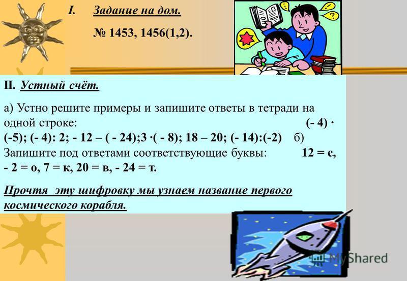 I.Задание на дом. 1453, 1456(1,2). II. Устный счёт. а) Устно решите примеры и запишите ответы в тетради на одной строке: (- 4) · (-5); (- 4): 2; - 12 – ( - 24);3 ·( - 8); 18 – 20; (- 14):(-2) б) Запишите под ответами соответствующие буквы: 12 = с, -