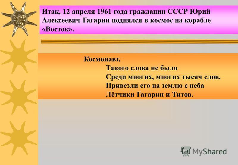 Итак, 12 апреля 1961 года гражданин СССР Юрий Алексеевич Гагарин поднялся в космос на корабле «Восток». Космонавт. Такого слова не было Среди многих, многих тысяч слов. Привезли его на землю с неба Лётчики Гагарин и Титов.