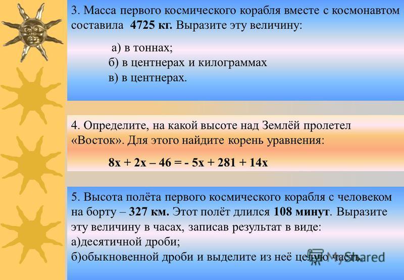 3. Масса первого космического корабля вместе с космонавтом составила 4725 кг. Выразите эту величину: а) в тоннах; б) в центнерах и килограммах в) в центнерах. 4. Определите, на какой высоте над Землёй пролетел «Восток». Для этого найдите корень уравн