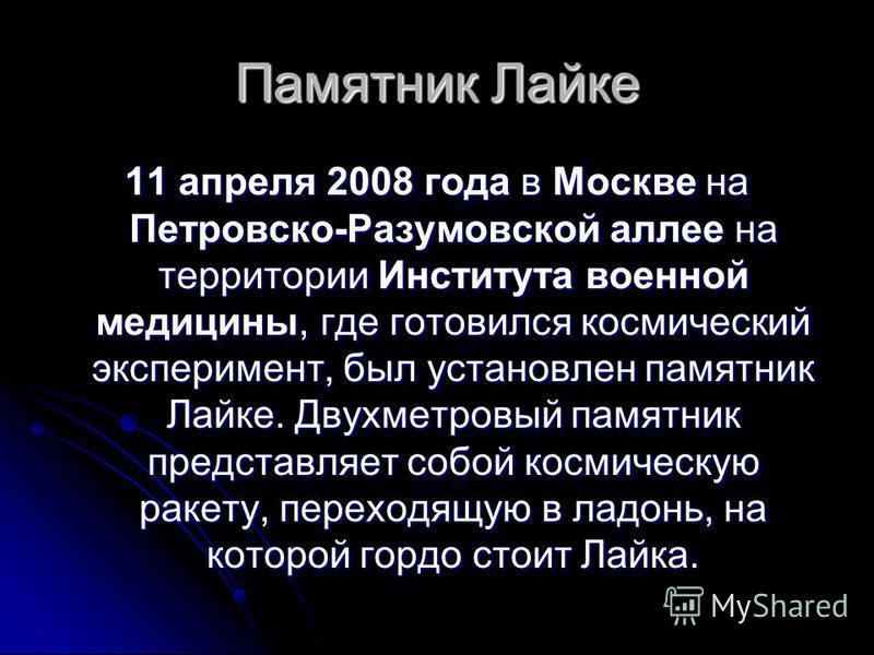 Памятник Лайке 11 апреля 2008 года в Москве на Петровско-Разумовской аллее на территории Института военной медицины, где готовился космический эксперимент, был установлен памятник Лайке. Двухметровый памятник представляет собой космическую ракету, пе