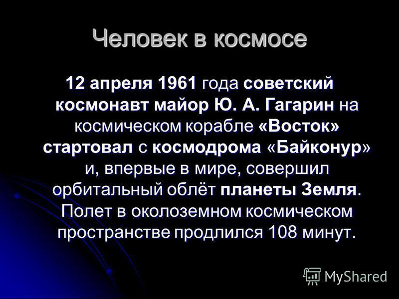 Человек в космосе 12 апреля 1961 года советский космонавт майор Ю. А. Гагарин на космическом корабле «Восток» стартовал с космодрома «Байконур» и, впервые в мире, совершил орбитальный облёт планеты Земля. Полет в околоземном космическом пространстве