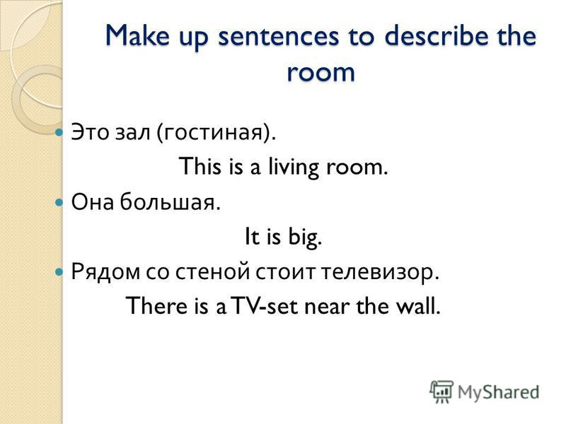 Make up sentences to describe the room Это зал ( гостиная ). This is a living room. Она большая. It is big. Рядом со стеной стоит телевизор. There is a TV-set near the wall.