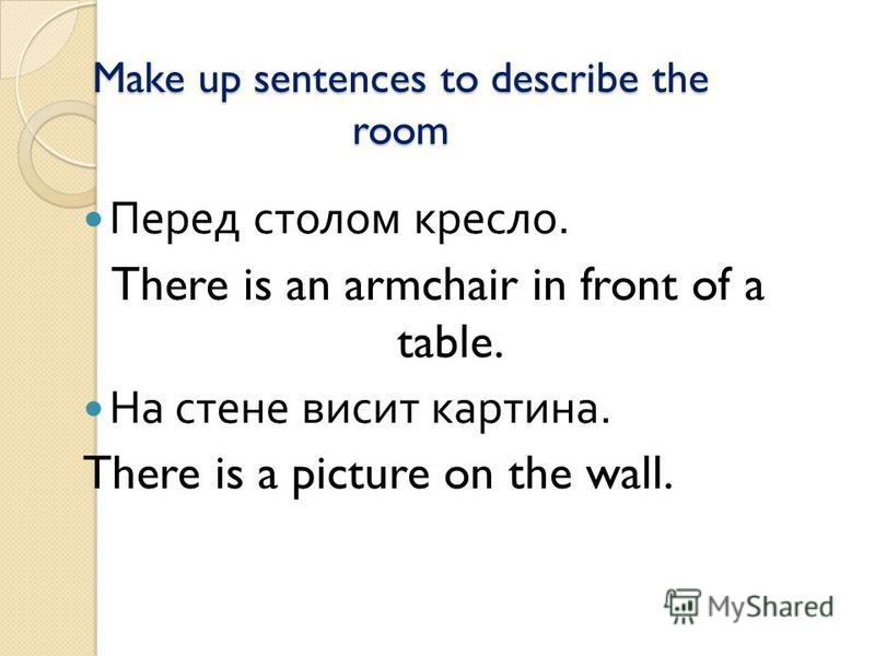 Make up sentences to describe the room Перед столом кресло. There is an armchair in front of a table. На стене висит картина. There is a picture on the wall.