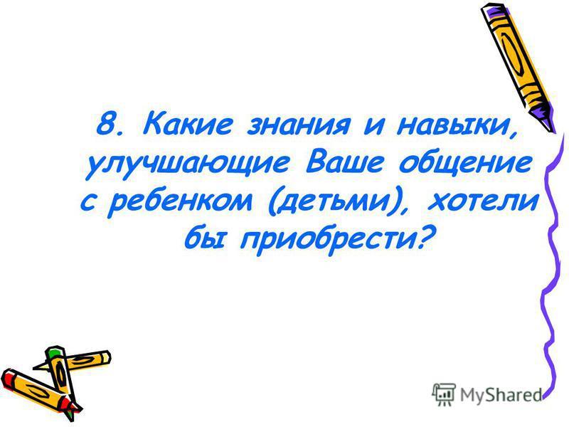 8. Какие знания и навыки, улучшающие Ваше общение с ребенком (детьми), хотели бы приобрести?
