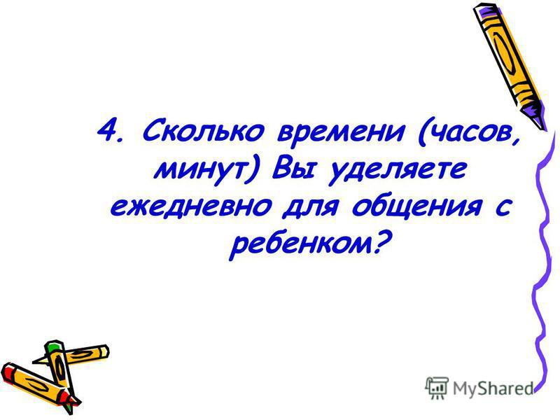 4. Сколько времени (часов, минут) Вы уделяете ежедневно для общения с ребенком?