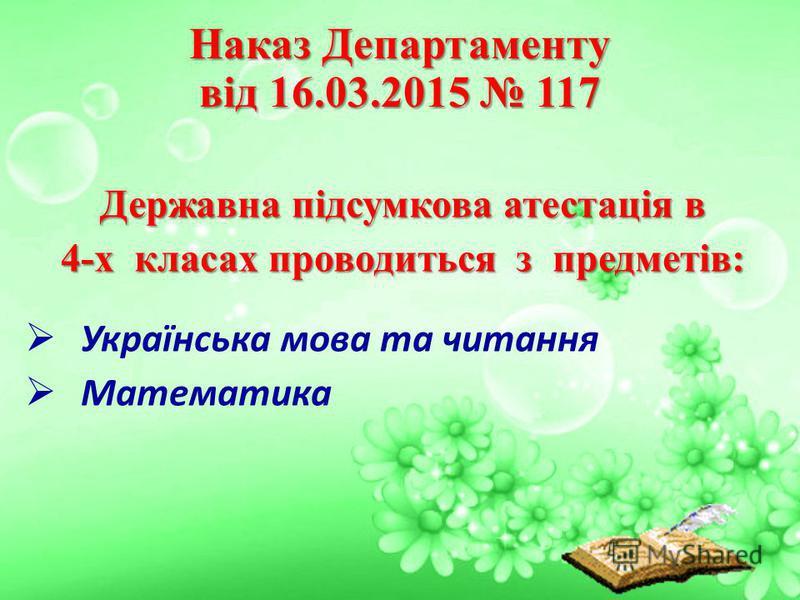 Державна підсумкова атестація в 4-х класах проводиться з предметів: Українська мова та читання Математика Наказ Департаменту від 16.03.2015 117