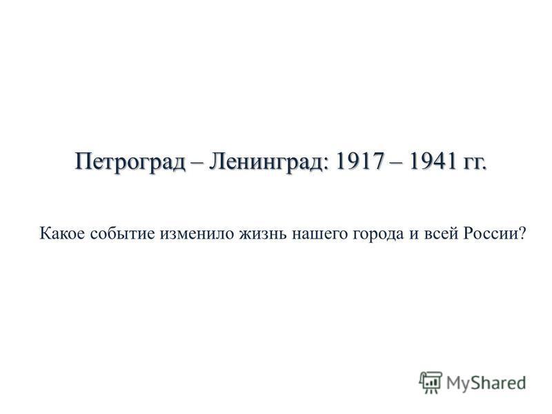 Петроград – Ленинград: 1917 – 1941 гг. Какое событие изменило жизнь нашего города и всей России?