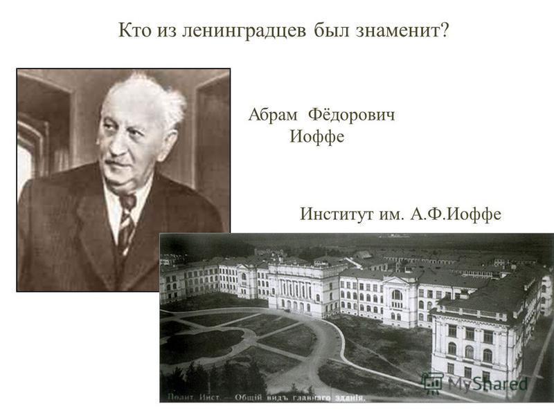 Институт им. А.Ф.Иоффе Абрам Фёдорович Иоффе Кто из ленинградцев был знаменит?