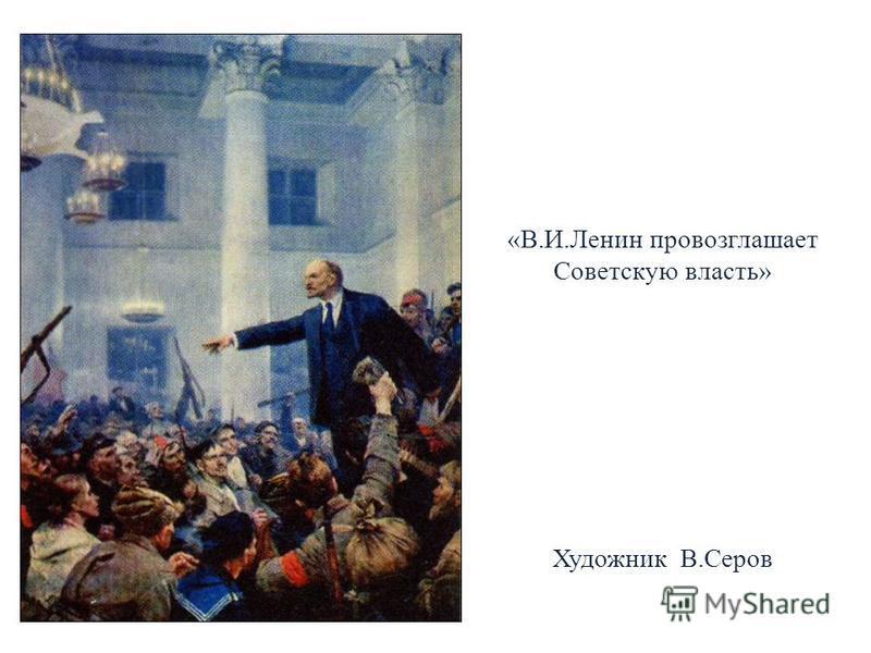 «В.И.Ленин провозглашает Советскую власть» Художник В.Серов