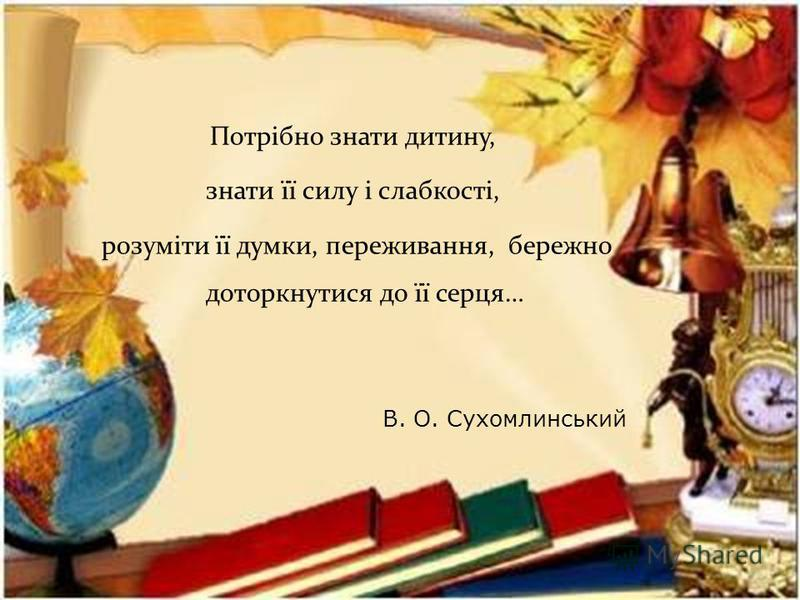 Потрібно знати дитину, знати її силу і слабкості, розуміти її думки, переживання, бережно доторкнутися до її серця… В. О. Сухомлинський