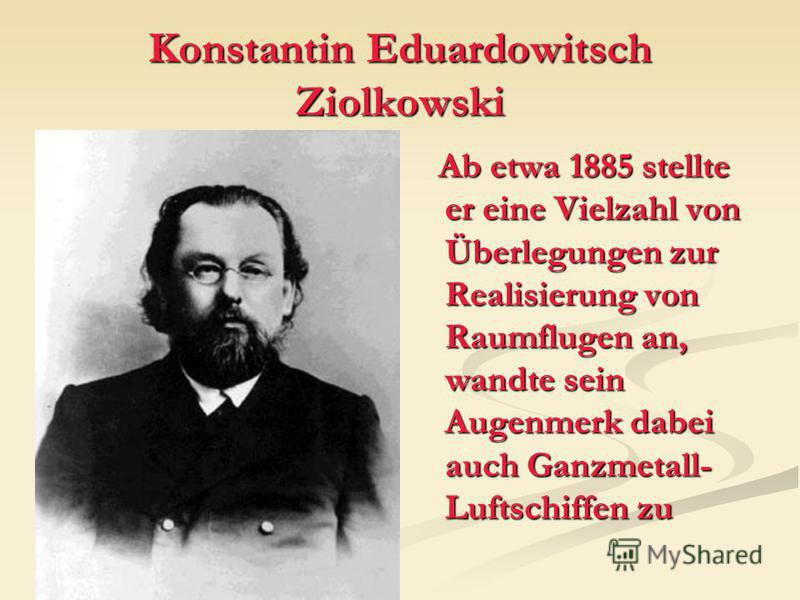 Konstantin Eduardowitsch Ziolkowski Ab etwa 1885 stellte er eine Vielzahl von Überlegungen zur Realisierung von Raumflugen an, wandte sein Augenmerk dabei auch Ganzmetall- Luftschiffen zu