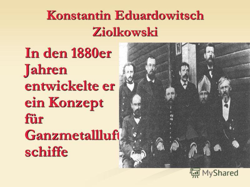 Konstantin Eduardowitsch Ziolkowski In den 1880er Jahren entwickelte er ein Konzept für Ganzmetallluft schiffe In den 1880er Jahren entwickelte er ein Konzept für Ganzmetallluft schiffe