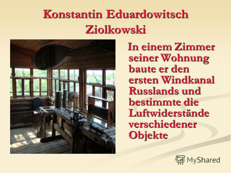 Konstantin Eduardowitsch Ziolkowski In einem Zimmer seiner Wohnung baute er den ersten Windkanal Russlands und bestimmte die Luftwiderstände verschiedener Objekte