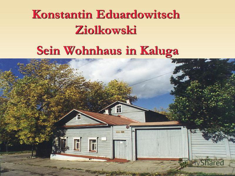 Konstantin Eduardowitsch Ziolkowski Sein Wohnhaus in Kaluga Sein Wohnhaus in Kaluga