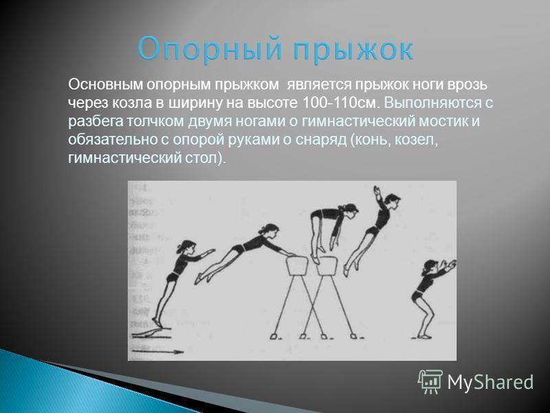 Основным опорным прыжком является прыжок ноги врозь через козла в ширину на высоте 100-110 см. Выполняются с разбега толчком двумя ногами о гимнастический мостик и обязательно с опорой руками о снаряд (конь, козел, гимнастический стол). Опорный прыжо